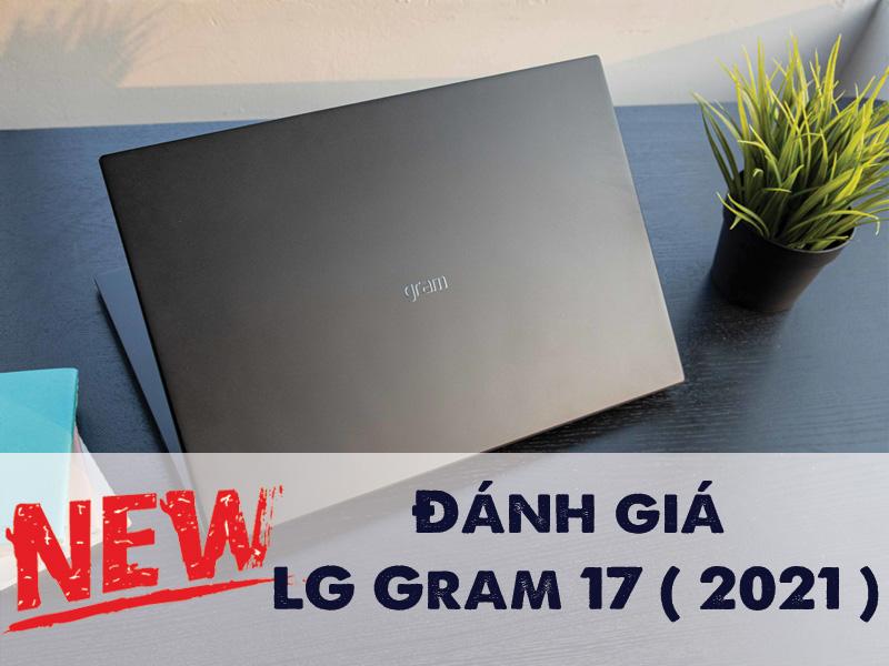 Đánh giá LG Gram 17 ( 2021 )  : Thay đổi nhỏ khiến chiếc laptop siêu lớn này trở nên cực kỳ ấn tượng